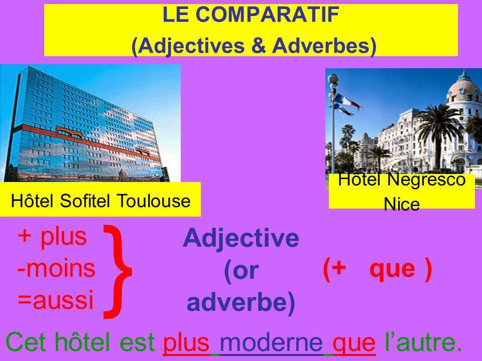 Hôtel Negresco Nice Hôtel Sofitel Toulouse + plus -moins =aussi LE COMPARATIF (Adjectives & Adverbes) } Adjective (or adverbe) (+ que ) Cet hôtel est plus moderne que lautre.