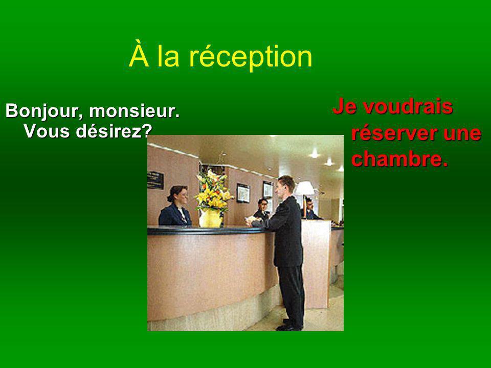 À la réception Bonjour, monsieur. Vous désirez? Je voudrais réserver une chambre.
