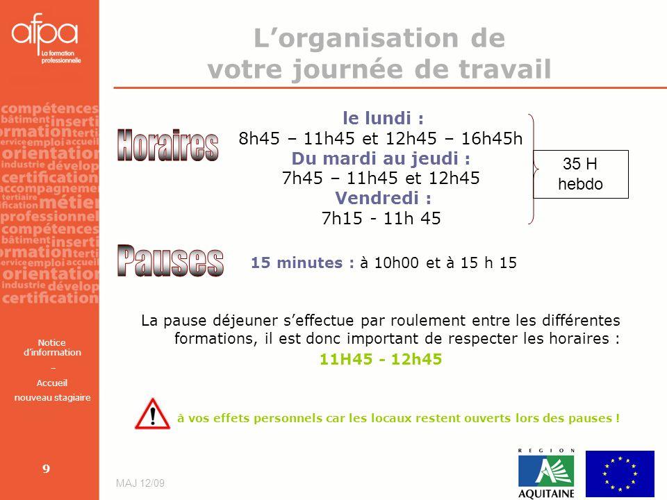 Notice dinformation – Accueil nouveau stagiaire MAJ 12/09 9 Lorganisation de votre journée de travail le lundi : 8h45 – 11h45 et 12h45 – 16h45h Du mar
