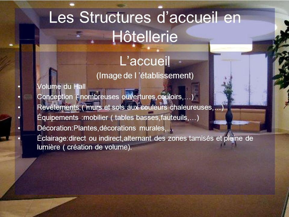Les Structures daccueil en Hôtellerie Laccueil (Image de l établissement) Volume du Hall Conception ( nombreuses ouvertures,couloirs,…) Revêtements (