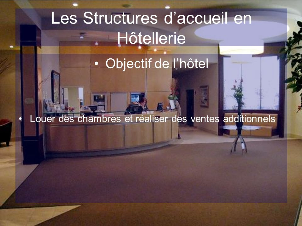 Les Structures daccueil en Hôtellerie Objectif de lhôtel Louer des chambres et réaliser des ventes additionnels
