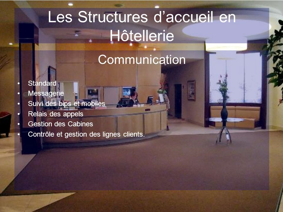 Les Structures daccueil en Hôtellerie Communication Standard Messagerie Suivi des bips et mobiles Relais des appels Gestion des Cabines Contrôle et ge