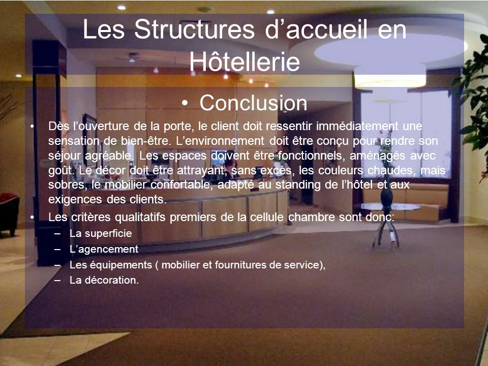 Les Structures daccueil en Hôtellerie Conclusion Dès louverture de la porte, le client doit ressentir immédiatement une sensation de bien-être. Lenvir