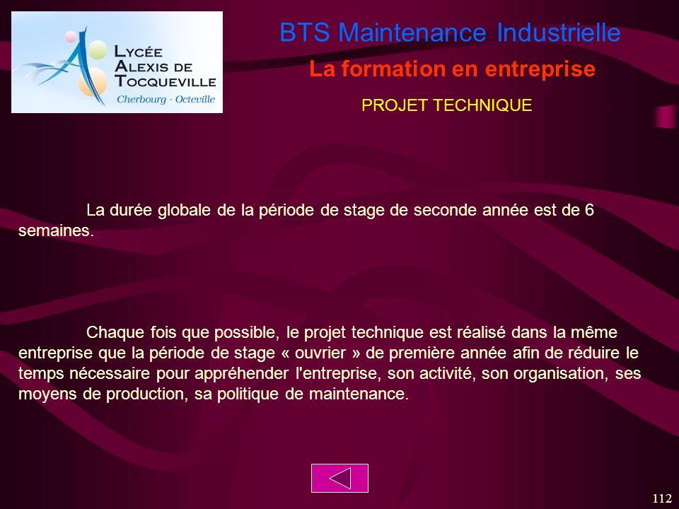 BTS Maintenance Industrielle 112 La formation en entreprise La durée globale de la période de stage de seconde année est de 6 semaines. Chaque fois qu