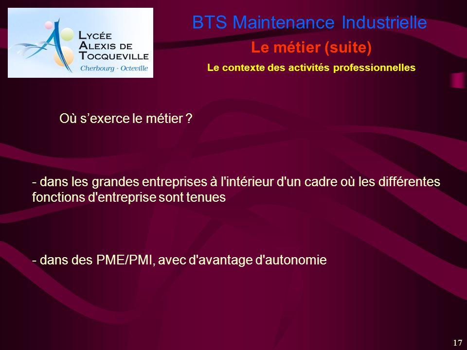BTS Maintenance Industrielle 17 Le métier (suite) Le contexte des activités professionnelles Où sexerce le métier ? - dans les grandes entreprises à l