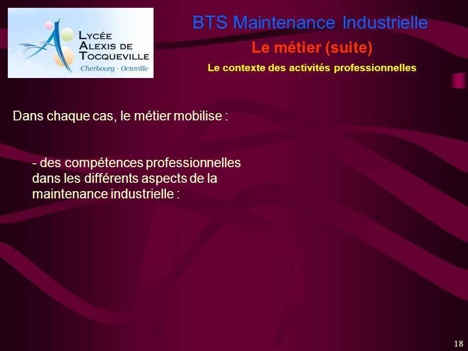 BTS Maintenance Industrielle 18 Le métier (suite) Le contexte des activités professionnelles Dans chaque cas, le métier mobilise : - des compétences p