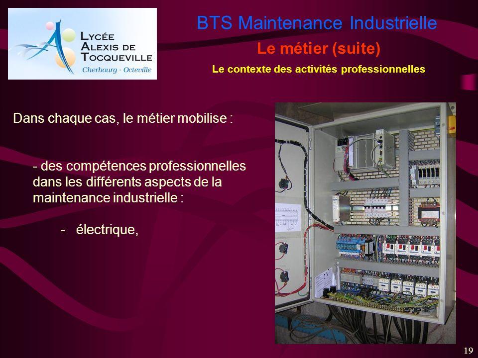 BTS Maintenance Industrielle 19 Le métier (suite) Le contexte des activités professionnelles Dans chaque cas, le métier mobilise : - des compétences p