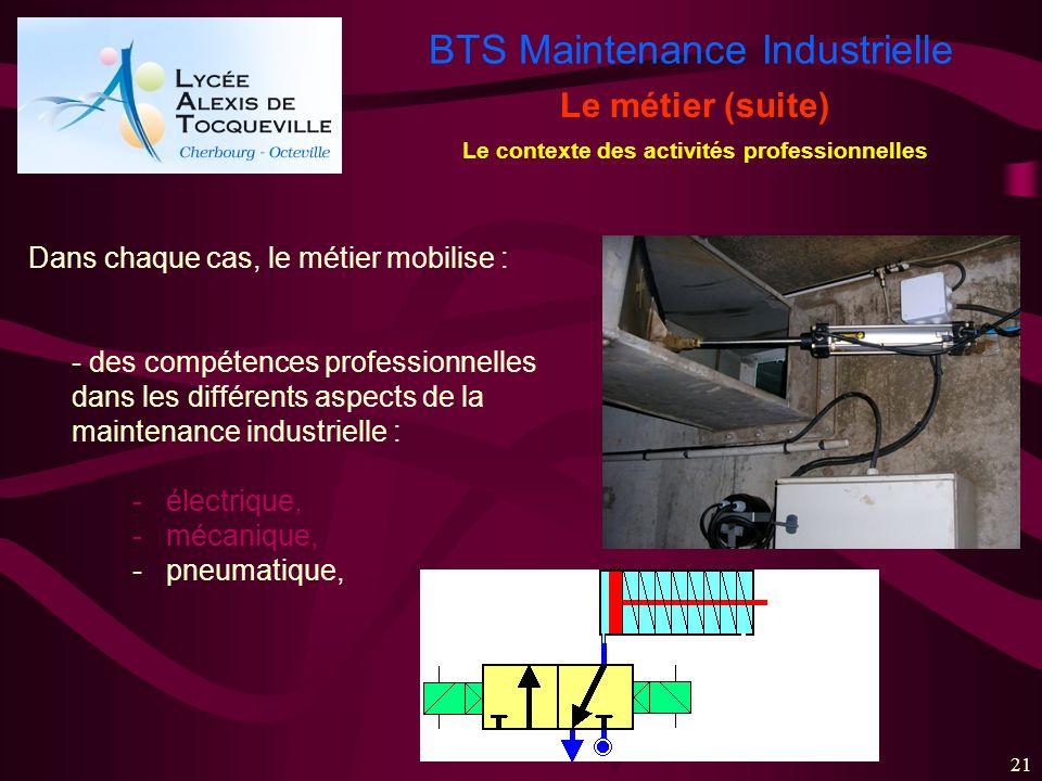 BTS Maintenance Industrielle 21 Le métier (suite) Le contexte des activités professionnelles Dans chaque cas, le métier mobilise : - des compétences p