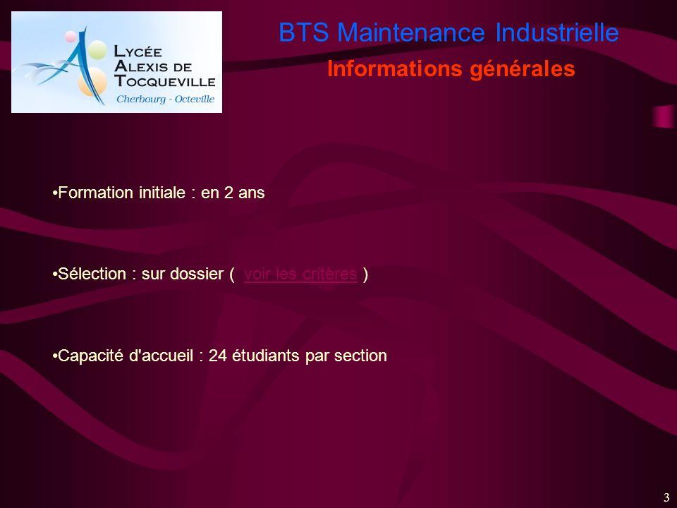 BTS Maintenance Industrielle 3 Formation initiale : en 2 ans Sélection : sur dossier ( voir les critères )voir les critères Capacité d'accueil : 24 ét