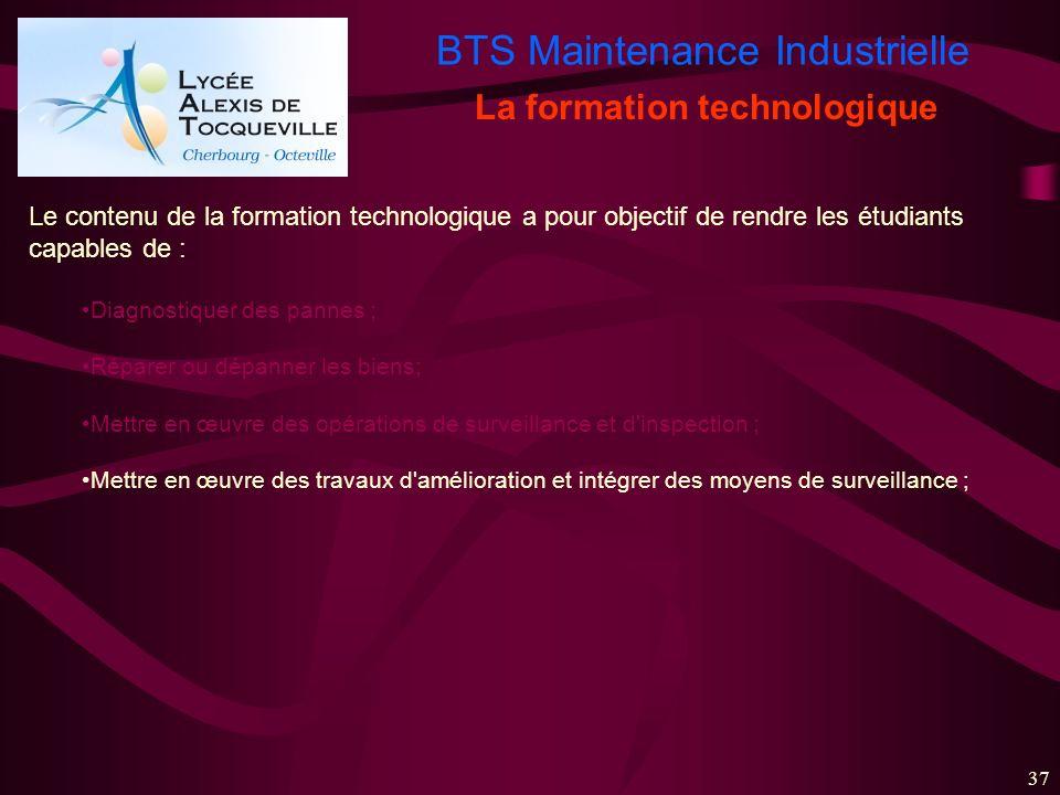BTS Maintenance Industrielle 37 La formation technologique Le contenu de la formation technologique a pour objectif de rendre les étudiants capables d