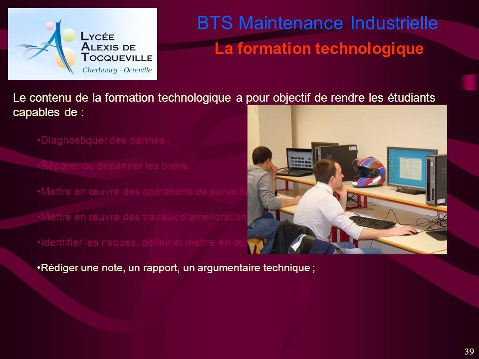 BTS Maintenance Industrielle 39 La formation technologique Le contenu de la formation technologique a pour objectif de rendre les étudiants capables d