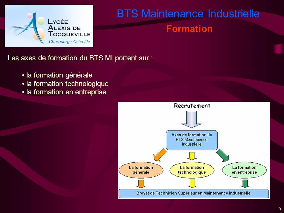 BTS Maintenance Industrielle 5 Formation Les axes de formation du BTS MI portent sur : la formation générale la formation technologique la formation e