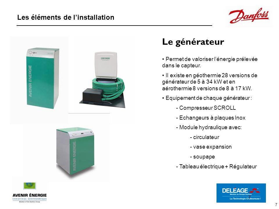 7 Le générateur Permet de valoriser lénergie prélevée dans le capteur. Il existe en géothermie 28 versions de générateur de 5 à 34 kW et en aérothermi