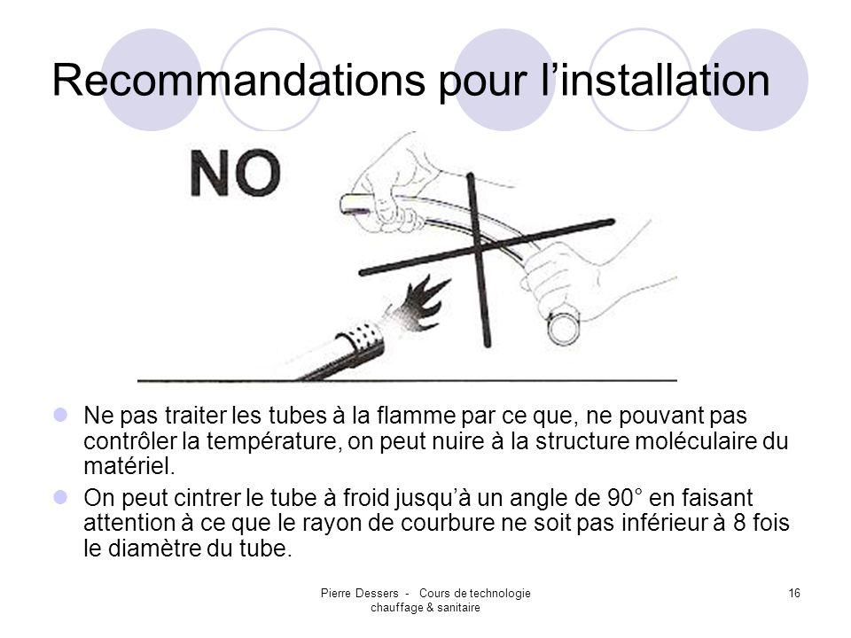 Pierre Dessers - Cours de technologie chauffage & sanitaire 17 Recommandations pour linstallation Protéger les installations des rayons UV, pour éviter la cristallisation du PP dans le temps (on conseille de les poser encastrés dans le mur).