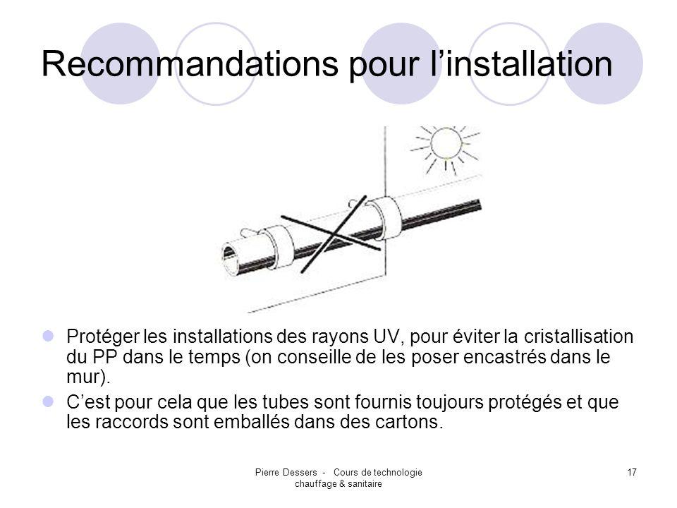 Pierre Dessers - Cours de technologie chauffage & sanitaire 18 Recommandations pour linstallation A température inférieure à 0°c., éviter les chocs spécialement sur lextrémité du tube.