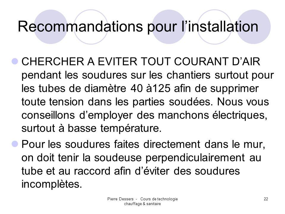 Pierre Dessers - Cours de technologie chauffage & sanitaire 22 Recommandations pour linstallation CHERCHER A EVITER TOUT COURANT DAIR pendant les soud