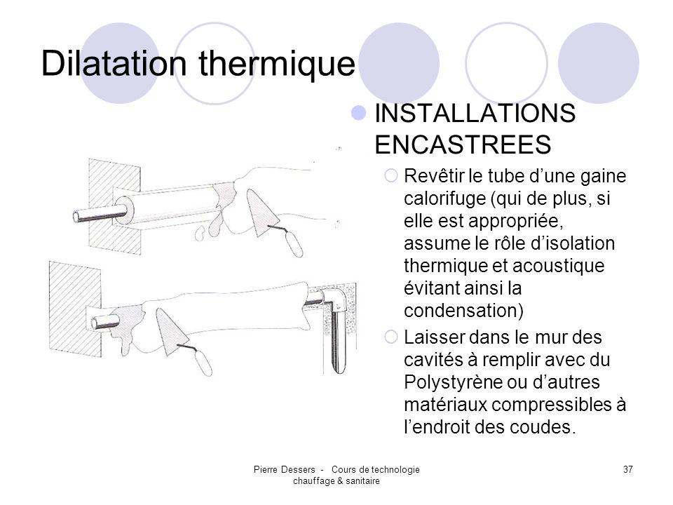 Pierre Dessers - Cours de technologie chauffage & sanitaire 37 Dilatation thermique INSTALLATIONS ENCASTREES Revêtir le tube dune gaine calorifuge (qu