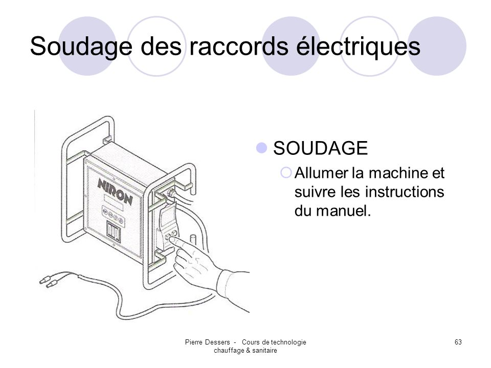 Pierre Dessers - Cours de technologie chauffage & sanitaire 63 Soudage des raccords électriques SOUDAGE Allumer la machine et suivre les instructions