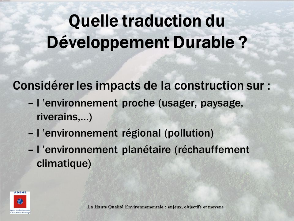 Quelle traduction du Développement Durable ? Considérer les impacts de la construction sur : –l environnement proche (usager, paysage, riverains,…) –l