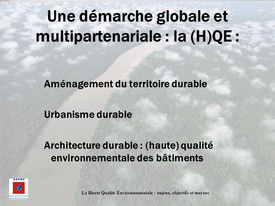 La Haute Qualité Environnementale : enjeux, objectifs et moyens Une démarche globale et multipartenariale : la (H)QE : Aménagement du territoire durab