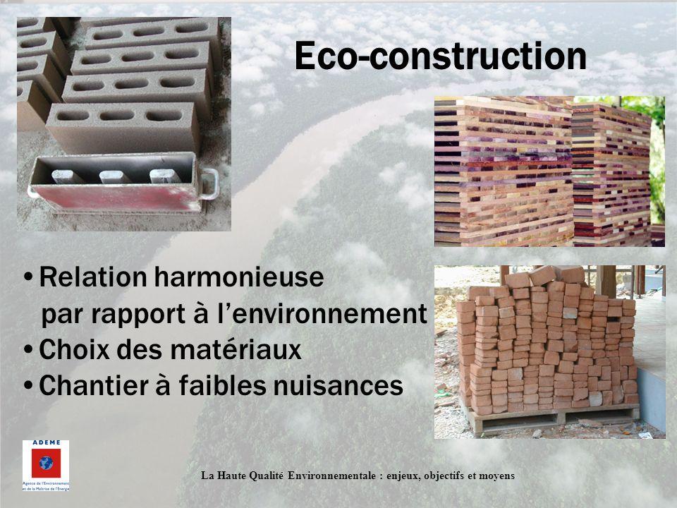 La Haute Qualité Environnementale : enjeux, objectifs et moyens Eco-construction Relation harmonieuse par rapport à lenvironnement Choix des matériaux