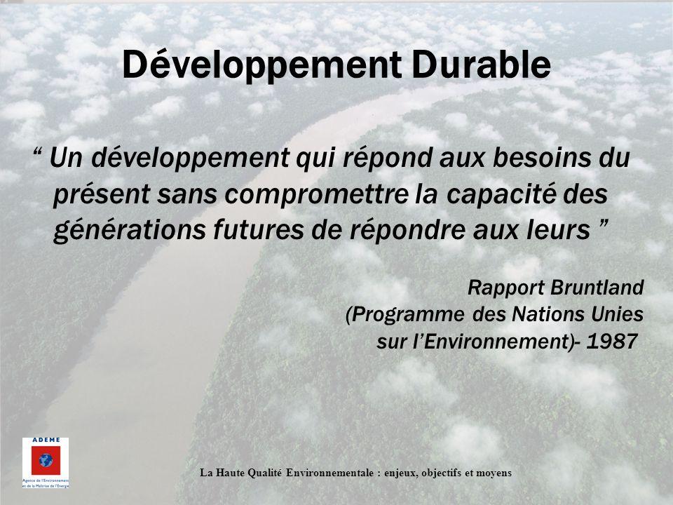 La Haute Qualité Environnementale : enjeux, objectifs et moyens Développement Durable Un développement qui répond aux besoins du présent sans comprome