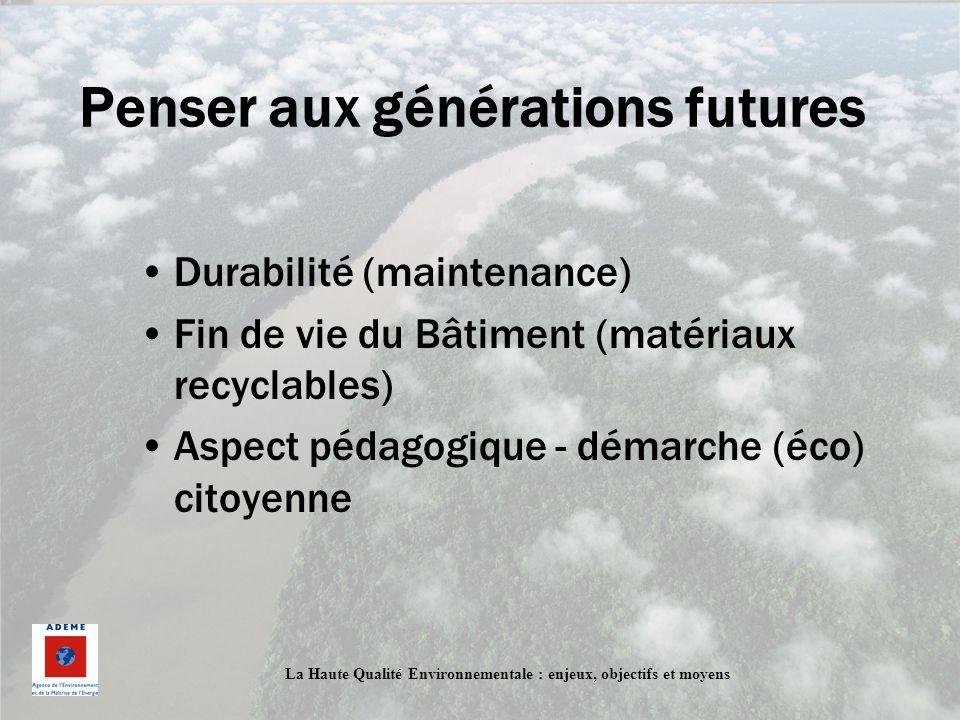 La Haute Qualité Environnementale : enjeux, objectifs et moyens Penser aux générations futures Durabilité (maintenance) Fin de vie du Bâtiment (matéri