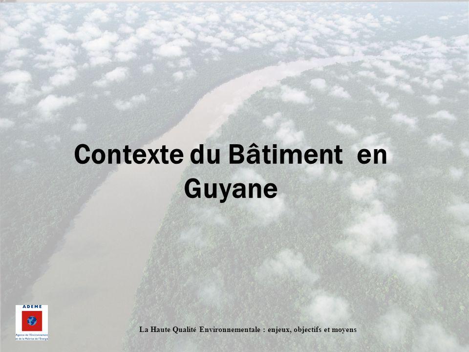 La Haute Qualité Environnementale : enjeux, objectifs et moyens Contexte du Bâtiment en Guyane