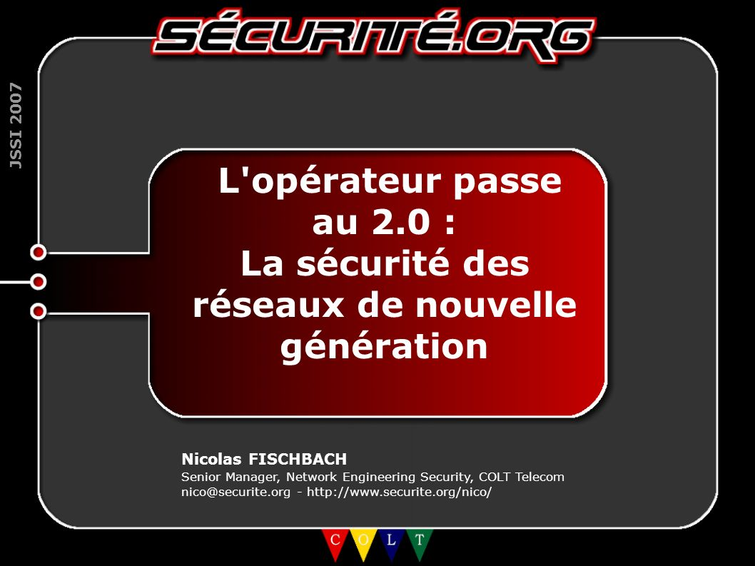 JSSI 2007 2 La sécurité d Internet Réseaux historiques (voix, FR/ATM, ligne louée) : sécurité par l obscurité et/ou séparation physique (ex: 2600->SS7) Qu est-ce qui nous empêchait de dormir...