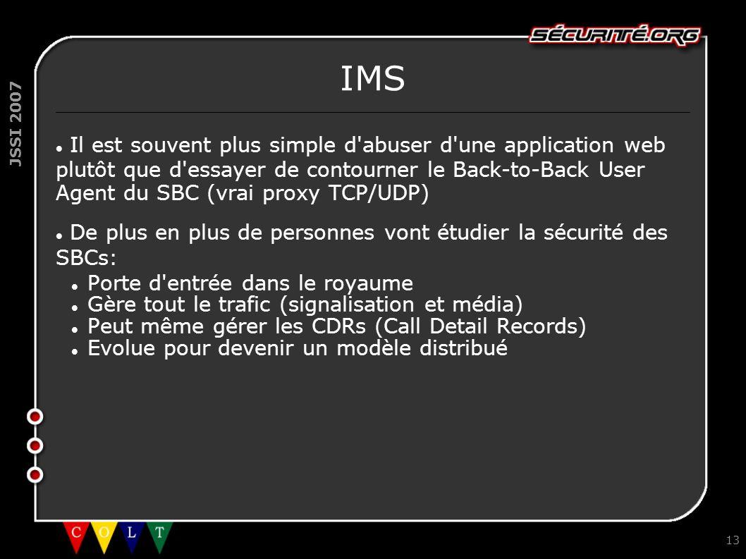 JSSI 2007 13 IMS Il est souvent plus simple d'abuser d'une application web plutôt que d'essayer de contourner le Back-to-Back User Agent du SBC (vrai