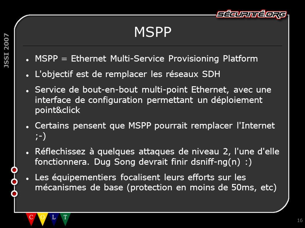 JSSI 2007 16 MSPP MSPP = Ethernet Multi-Service Provisioning Platform L'objectif est de remplacer les réseaux SDH Service de bout-en-bout multi-point