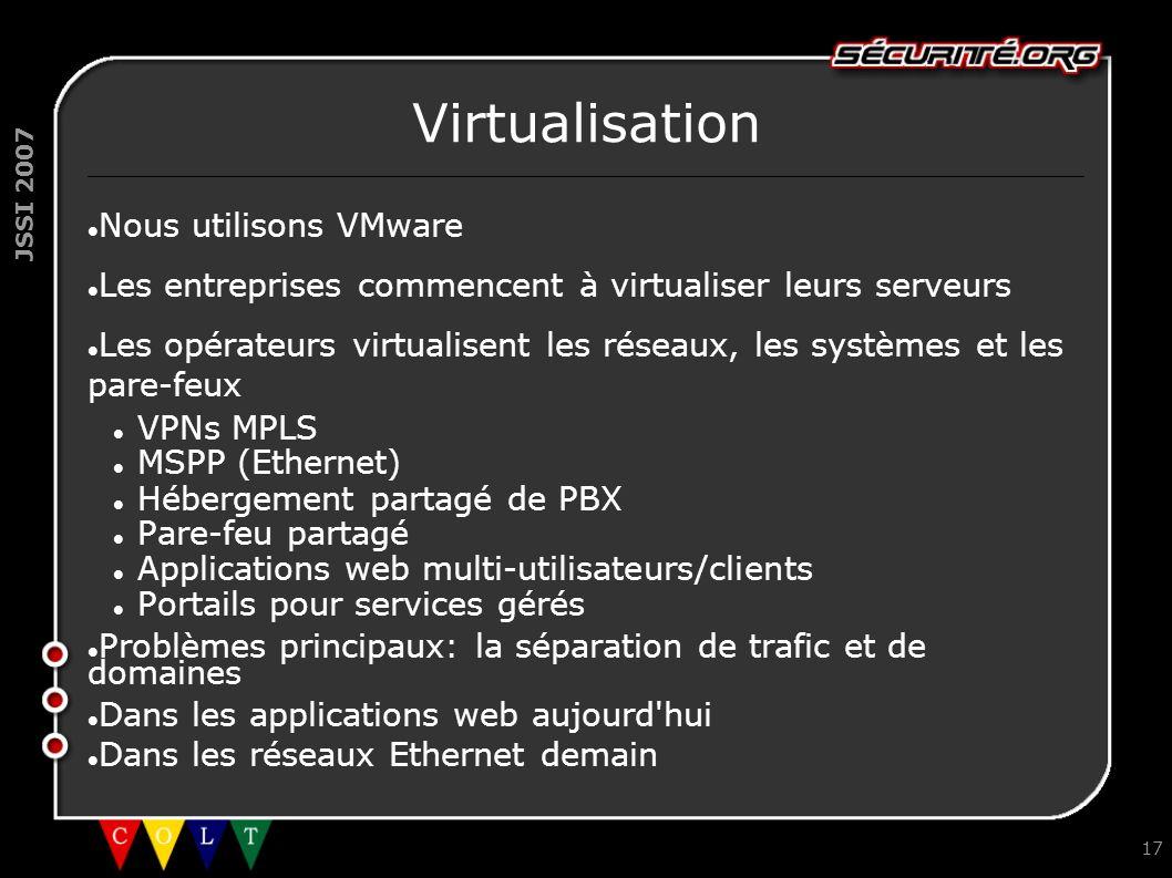 JSSI 2007 17 Virtualisation Nous utilisons VMware Les entreprises commencent à virtualiser leurs serveurs Les opérateurs virtualisent les réseaux, les