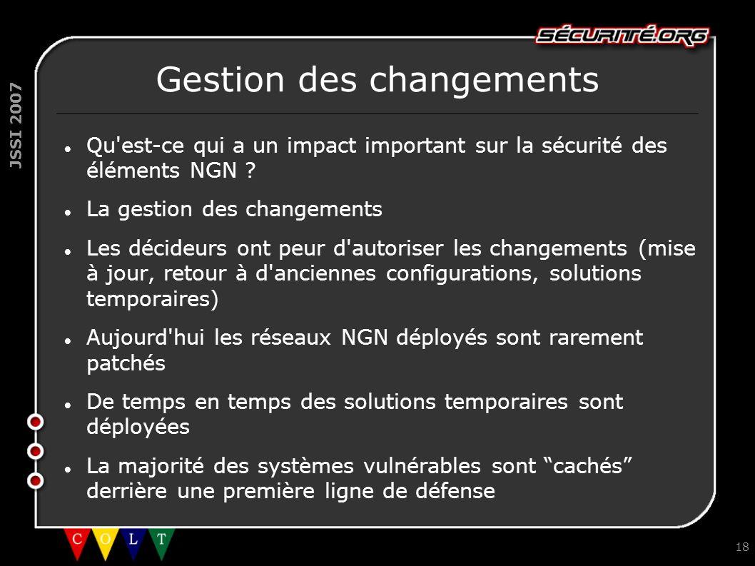 JSSI 2007 18 Gestion des changements Qu'est-ce qui a un impact important sur la sécurité des éléments NGN ? La gestion des changements Les décideurs o