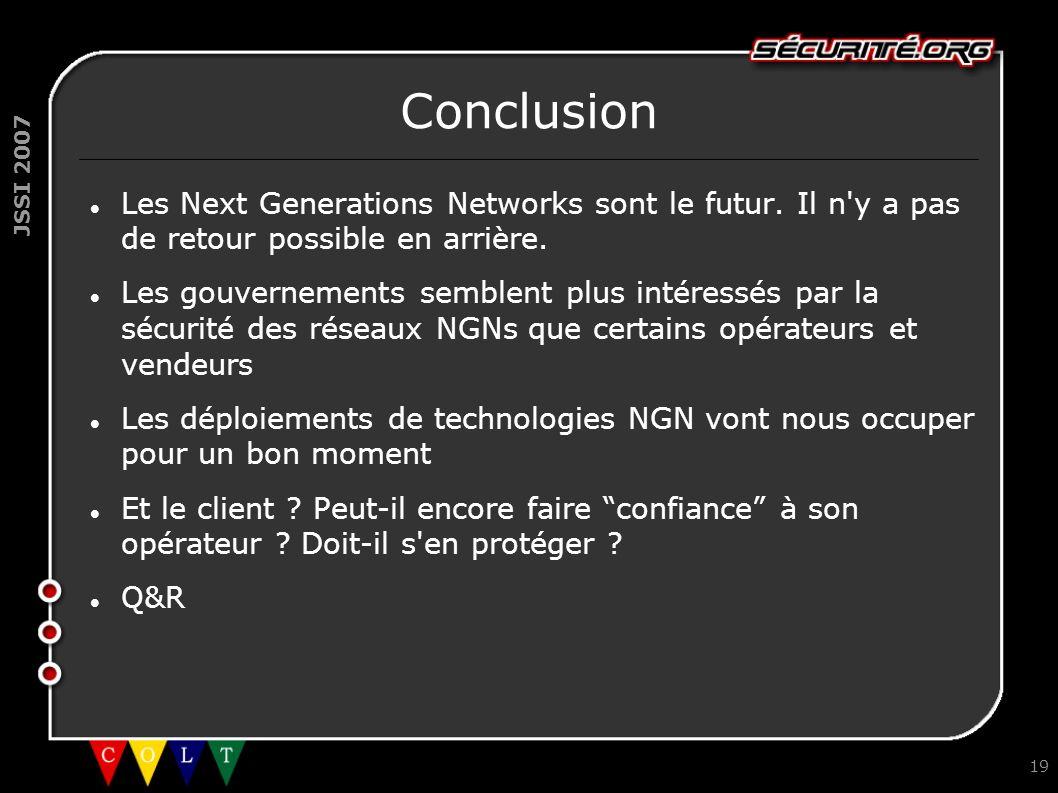 JSSI 2007 19 Conclusion Les Next Generations Networks sont le futur. Il n'y a pas de retour possible en arrière. Les gouvernements semblent plus intér