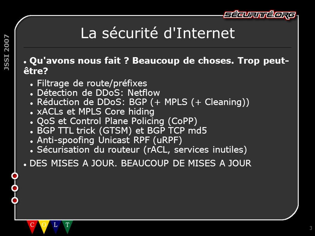 JSSI 2007 3 La sécurité d'Internet Qu'avons nous fait ? Beaucoup de choses. Trop peut- être? Filtrage de route/préfixes Détection de DDoS: Netflow Réd