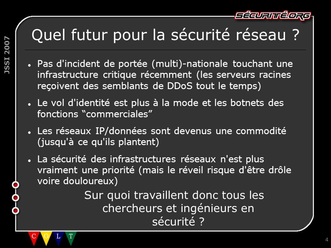 JSSI 2007 4 Quel futur pour la sécurité réseau ? Pas d'incident de portée (multi)-nationale touchant une infrastructure critique récemment (les serveu