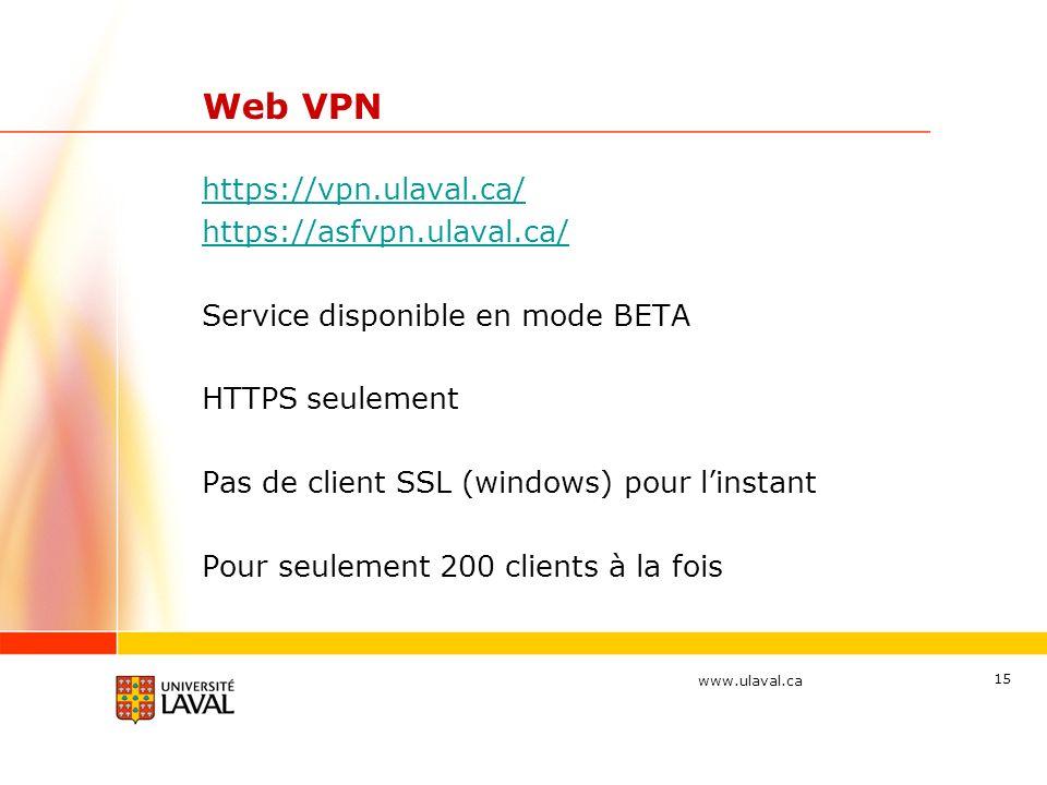 www.ulaval.ca 15 Web VPN https://vpn.ulaval.ca/ https://asfvpn.ulaval.ca/ Service disponible en mode BETA HTTPS seulement Pas de client SSL (windows) pour linstant Pour seulement 200 clients à la fois