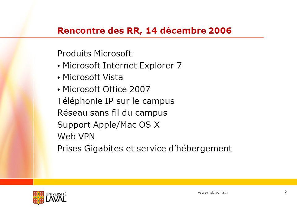 www.ulaval.ca 2 Rencontre des RR, 14 décembre 2006 Produits Microsoft Microsoft Internet Explorer 7 Microsoft Vista Microsoft Office 2007 Téléphonie IP sur le campus Réseau sans fil du campus Support Apple/Mac OS X Web VPN Prises Gigabites et service dhébergement