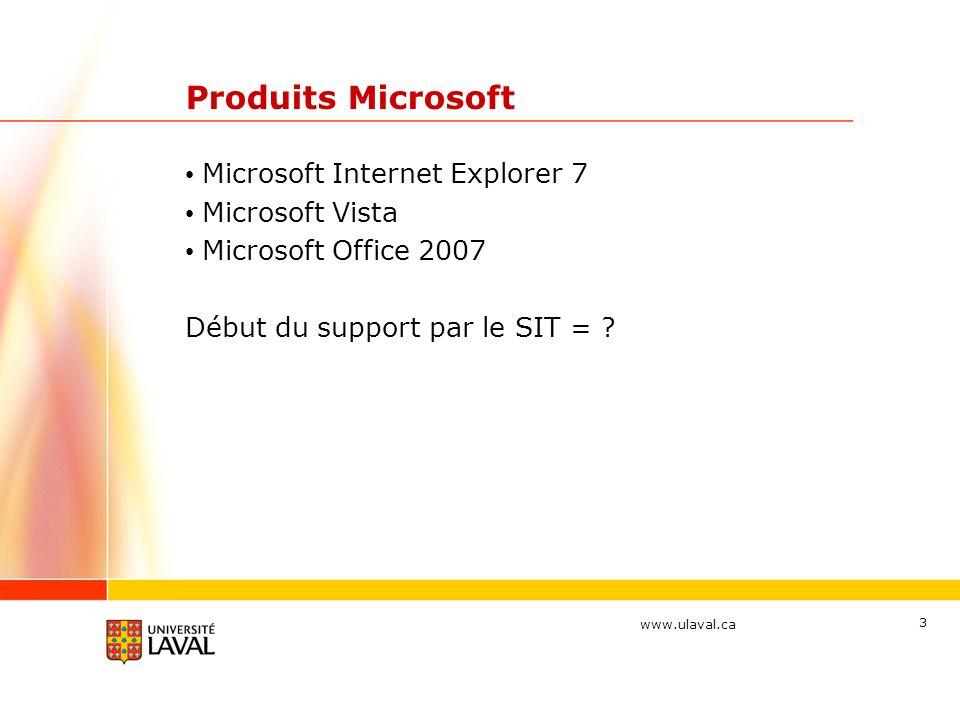 www.ulaval.ca 3 Produits Microsoft Microsoft Internet Explorer 7 Microsoft Vista Microsoft Office 2007 Début du support par le SIT =