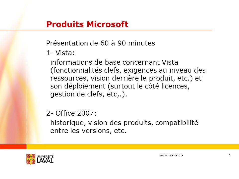 www.ulaval.ca 4 Produits Microsoft Présentation de 60 à 90 minutes 1- Vista: informations de base concernant Vista (fonctionnalités clefs, exigences au niveau des ressources, vision derrière le produit, etc.) et son déploiement (surtout le côté licences, gestion de clefs, etc,.).