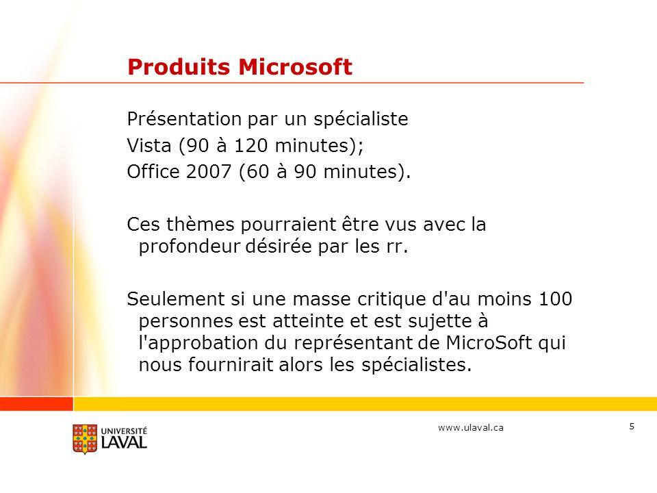 www.ulaval.ca 5 Produits Microsoft Présentation par un spécialiste Vista (90 à 120 minutes); Office 2007 (60 à 90 minutes).