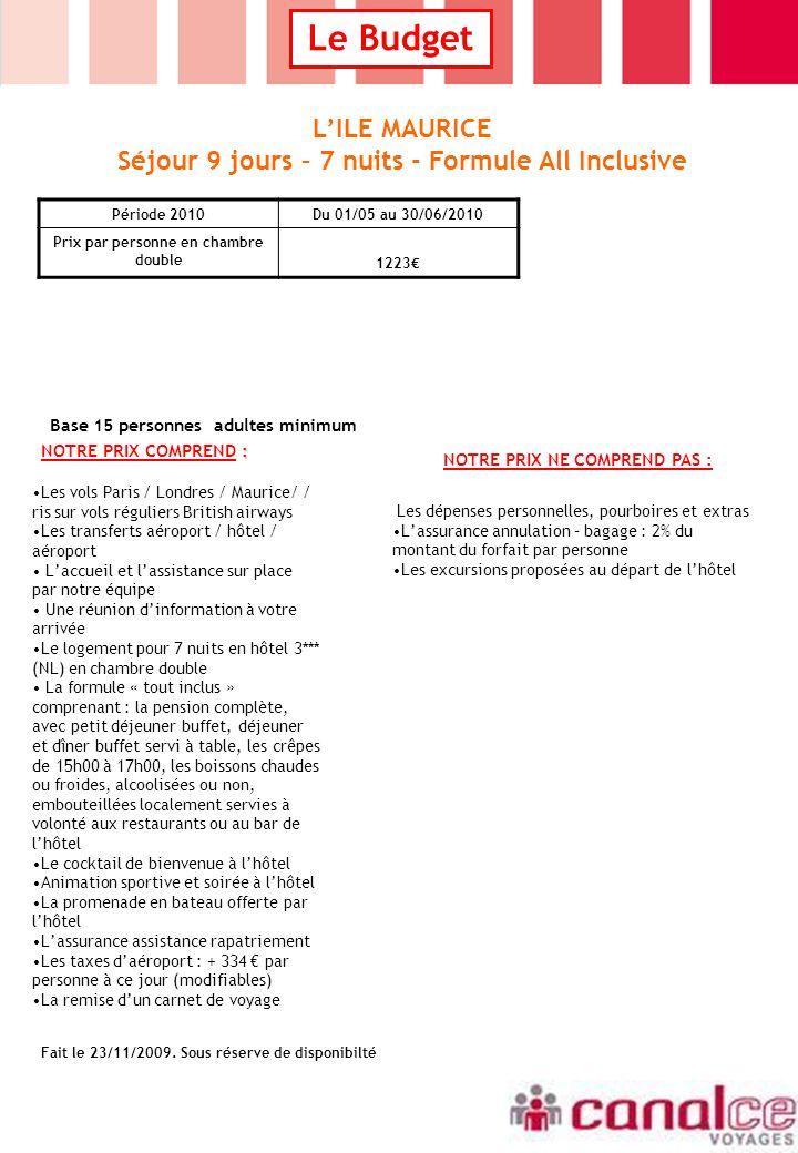 Le Budget : NOTRE PRIX COMPREND : NOTRE PRIX NE COMPREND PAS : Les vols Paris / Londres / Maurice/ / ris sur vols réguliers British airways Les transferts aéroport / hôtel / aéroport Laccueil et lassistance sur place par notre équipe Une réunion dinformation à votre arrivée Le logement pour 7 nuits en hôtel 3*** (NL) en chambre double La formule « tout inclus » comprenant : la pension complète, avec petit déjeuner buffet, déjeuner et dîner buffet servi à table, les crêpes de 15h00 à 17h00, les boissons chaudes ou froides, alcoolisées ou non, embouteillées localement servies à volonté aux restaurants ou au bar de lhôtel Le cocktail de bienvenue à lhôtel Animation sportive et soirée à lhôtel La promenade en bateau offerte par lhôtel Lassurance assistance rapatriement Les taxes daéroport : + 334 par personne à ce jour (modifiables) La remise dun carnet de voyage Les dépenses personnelles, pourboires et extras Lassurance annulation – bagage : 2% du montant du forfait par personne Les excursions proposées au départ de lhôtel LILE MAURICE Séjour 9 jours – 7 nuits - Formule All Inclusive Base 15 personnes adultes minimum Fait le 23/11/2009.