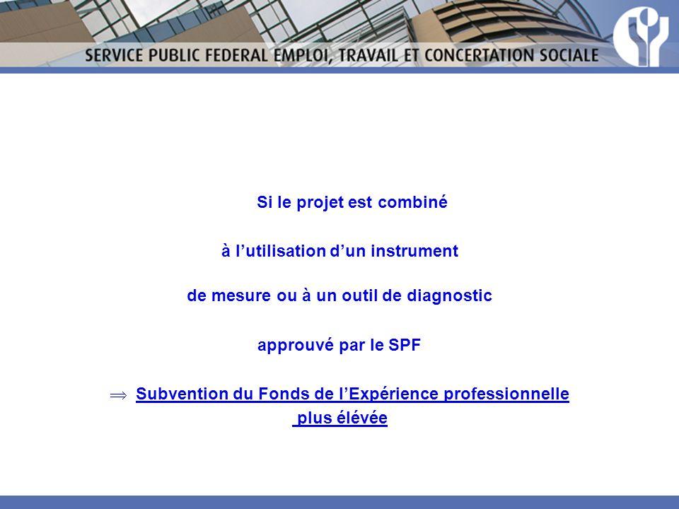 Si le projet est combiné à lutilisation dun instrument de mesure ou à un outil de diagnostic approuvé par le SPF Subvention du Fonds de lExpérience professionnelle plus élévée