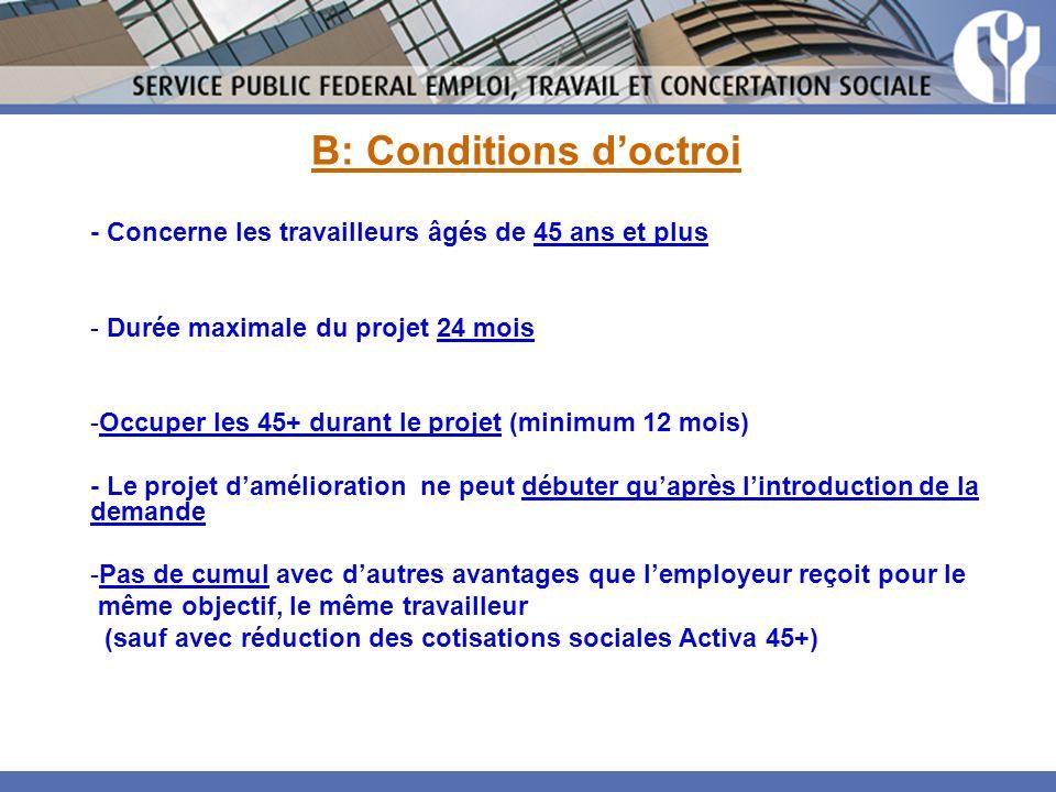 B: Conditions doctroi - Concerne les travailleurs âgés de 45 ans et plus - Durée maximale du projet 24 mois -Occuper les 45+ durant le projet (minimum