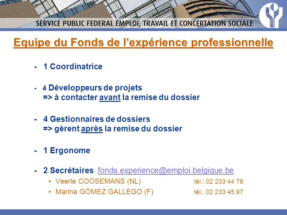 Equipe du Fonds de lexpérience professionnelle - 1 Coordinatrice - 4 Développeurs de projets => à contacter avant la remise du dossier - 4 Gestionnaires de dossiers => gèrent après la remise du dossier - 1 Ergonome - 2 Secrétaires fonds.experience@emploi.belgique.befonds.experience@emploi.belgique.be Veerle COOSEMANS (NL) tél.: 02 233 44 78 Marina GÓMEZ GALLEGO (F) tél.: 02 233 45 97
