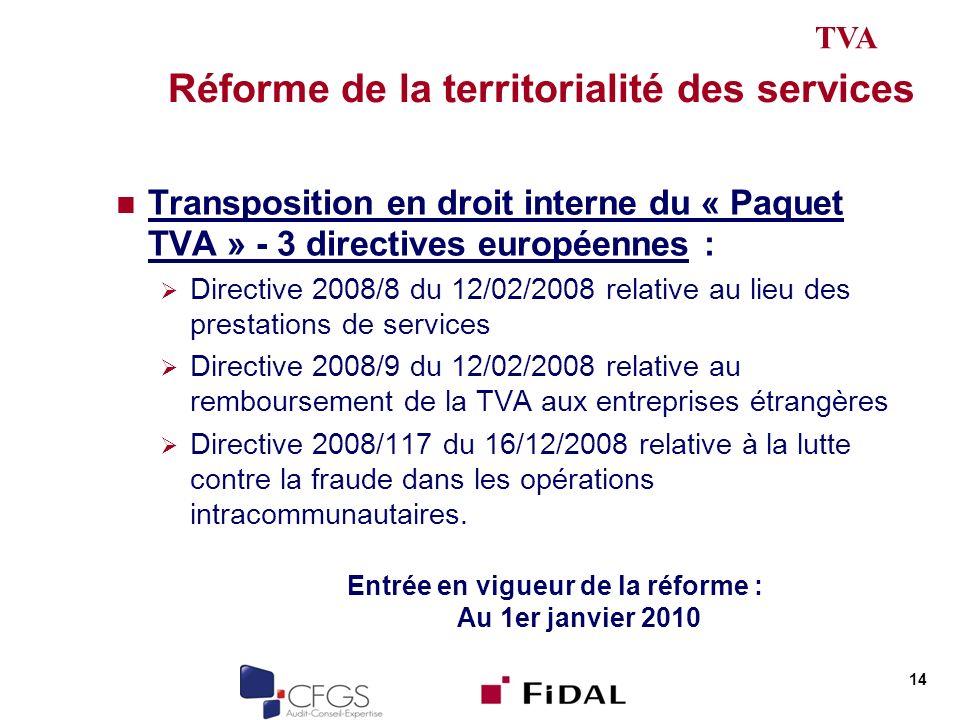 Réforme de la territorialité des services Transposition en droit interne du « Paquet TVA » - 3 directives européennes : Directive 2008/8 du 12/02/2008 relative au lieu des prestations de services Directive 2008/9 du 12/02/2008 relative au remboursement de la TVA aux entreprises étrangères Directive 2008/117 du 16/12/2008 relative à la lutte contre la fraude dans les opérations intracommunautaires.