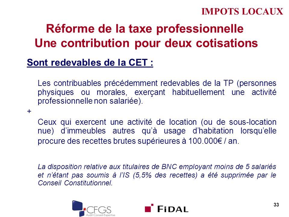 Réforme de la taxe professionnelle Une contribution pour deux cotisations Sont redevables de la CET : Les contribuables précédemment redevables de la TP (personnes physiques ou morales, exerçant habituellement une activité professionnelle non salariée).
