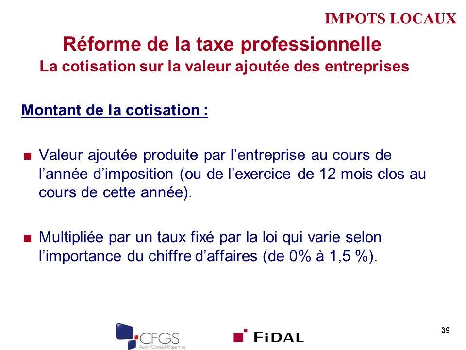 Réforme de la taxe professionnelle La cotisation sur la valeur ajoutée des entreprises Montant de la cotisation : Valeur ajoutée produite par lentreprise au cours de lannée dimposition (ou de lexercice de 12 mois clos au cours de cette année).