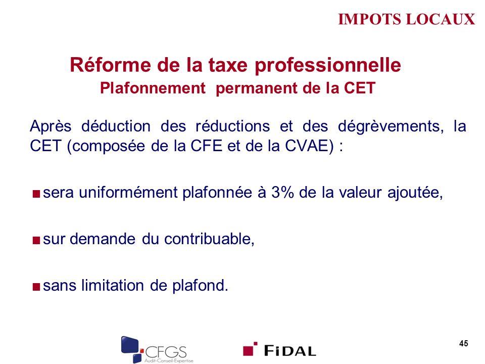 Réforme de la taxe professionnelle Plafonnement permanent de la CET Après déduction des réductions et des dégrèvements, la CET (composée de la CFE et de la CVAE) : sera uniformément plafonnée à 3% de la valeur ajoutée, sur demande du contribuable, sans limitation de plafond.