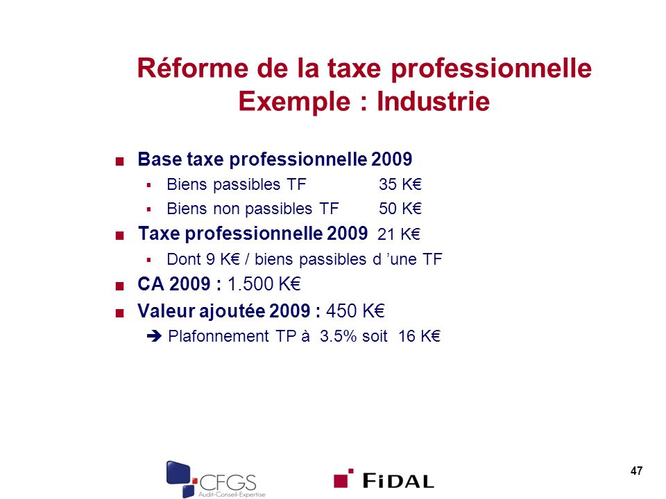 Réforme de la taxe professionnelle Exemple : Industrie Base taxe professionnelle 2009 Biens passibles TF35 K Biens non passibles TF50 K Taxe professionnelle 2009 21 K Dont 9 K / biens passibles d une TF CA 2009 : 1.500 K Valeur ajoutée 2009 : 450 K Plafonnement TP à 3.5% soit 16 K 47